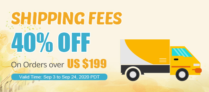 Shipping Fees 40% OFF On Orders over US $199 Valid Time: Sep 3 - Sep 24, 2020PDT