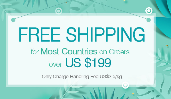 FREE SHIPPING for Most Countries on Orders over US $199 Only Charge Handling Fee US$2.5/kg